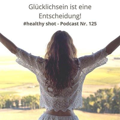 Folge 125 - #healthy shot# - Glücklichsein ist (D)eine Entscheidung. Erhöhe Deine Energie für Dich und Andere