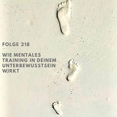 Folge 218 - Wie mentales Training in Deinem Unterbewusstsein wirkt